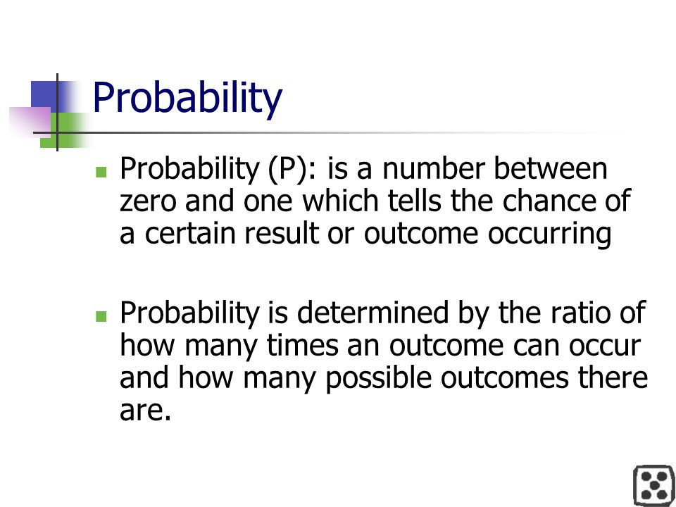 Probability Probability (P): is a number between zero and one which tells the chance of a certain result or outcome occurring.