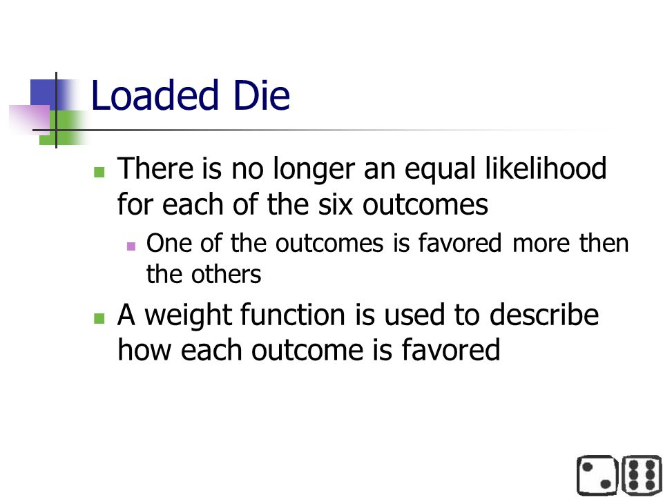 Loaded Die There is no longer an equal likelihood for each of the six outcomes. One of the outcomes is favored more then the others.