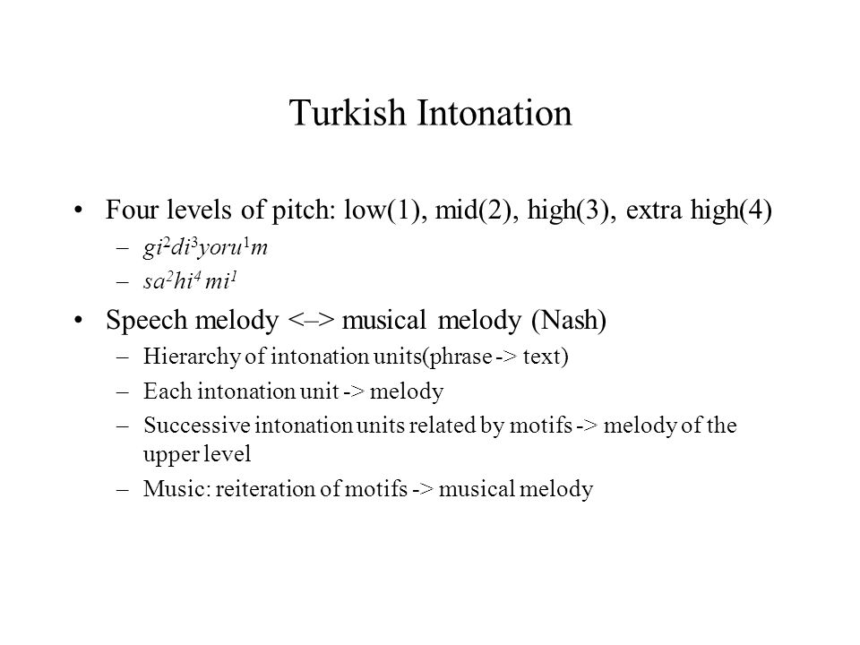 Turkish Intonation Four levels of pitch: low(1), mid(2), high(3), extra high(4) gi2di3yoru1m. sa2hi4 mi1.