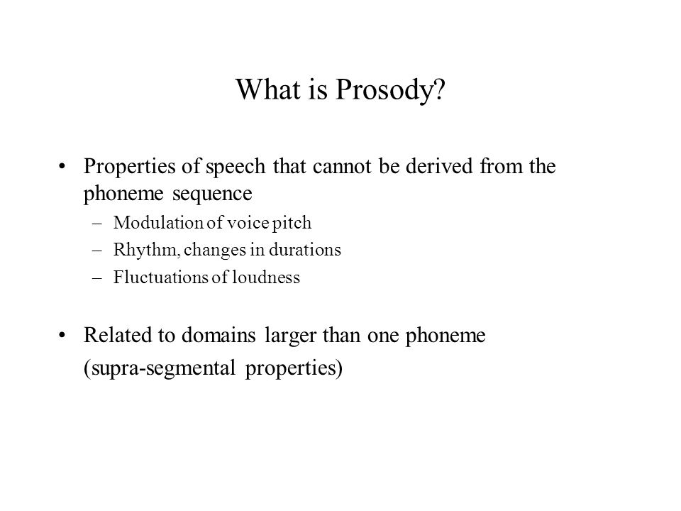 What is Prosody Properties of speech that cannot be derived from the phoneme sequence. Modulation of voice pitch.