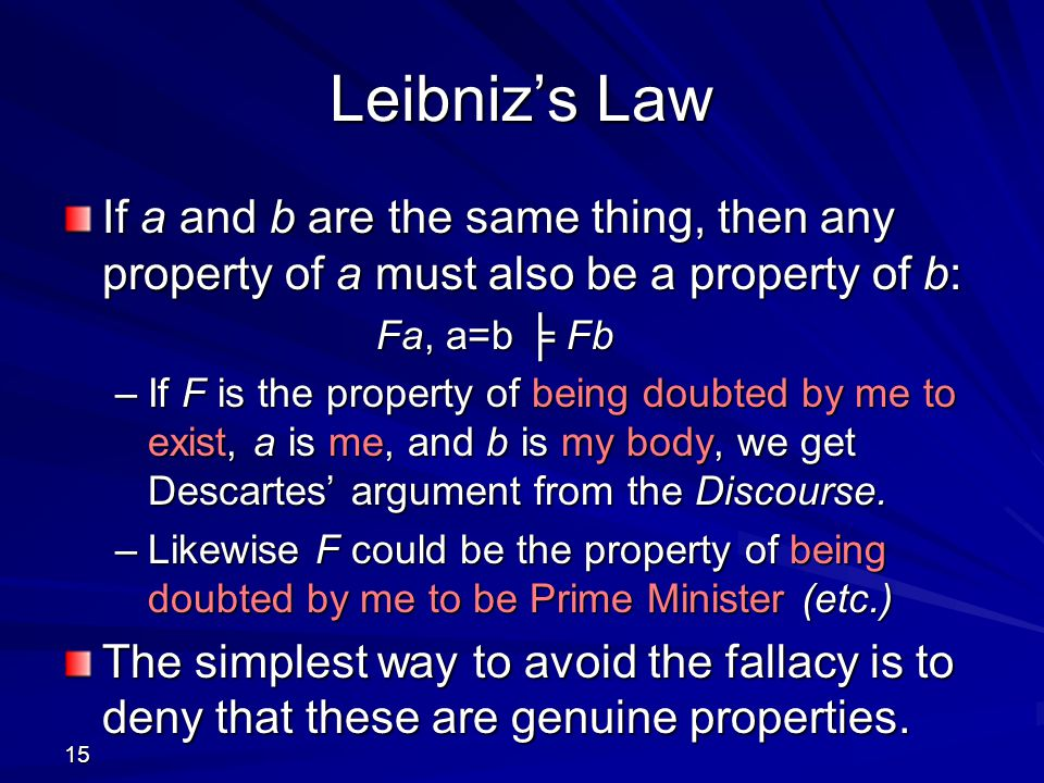 Leibniz's Law If a and b are the same thing, then any property of a must also be a property of b: Fa, a=b ╞ Fb.