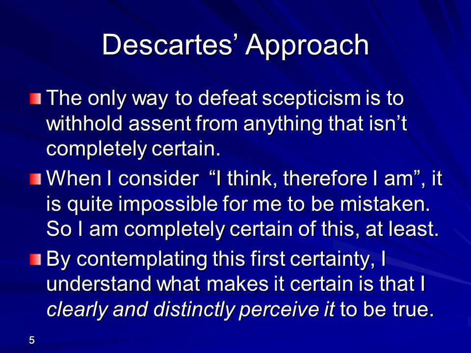 Descartes' Approach The only way to defeat scepticism is to withhold assent from anything that isn't completely certain.