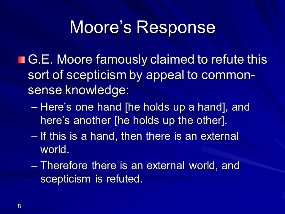 Moore's Response G.E. Moore famously claimed to refute this sort of scepticism by appeal to common-sense knowledge: