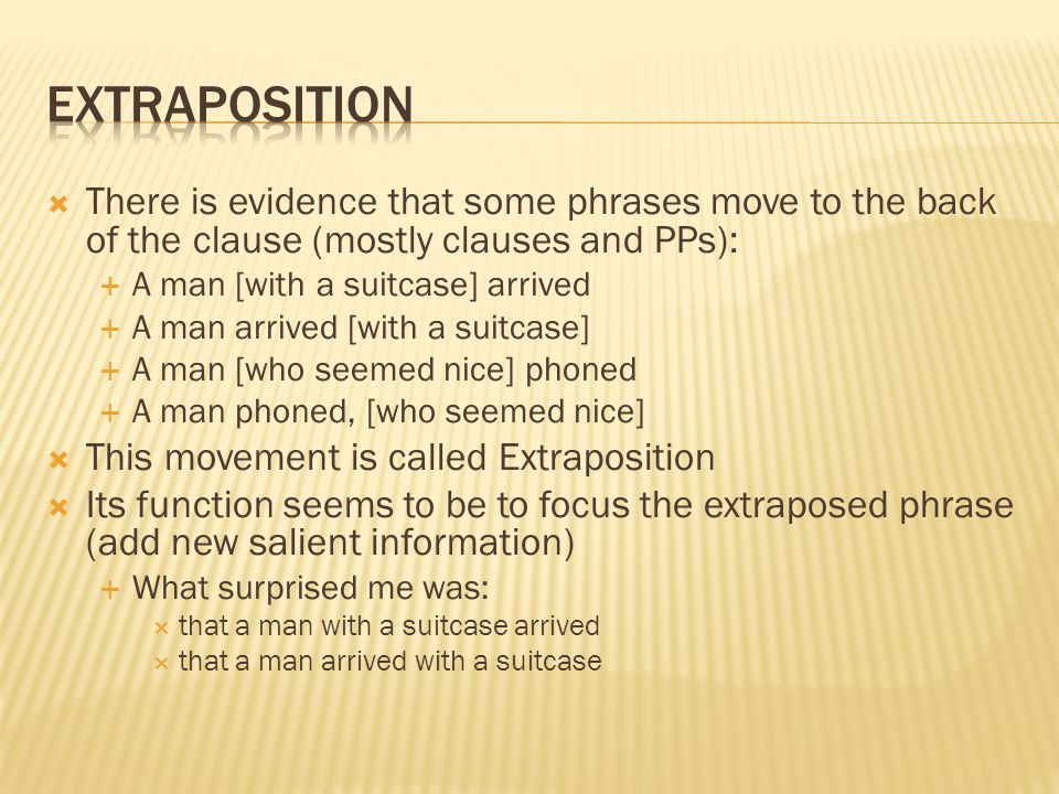 Extraposition There is evidence that some phrases move to the back of the clause (mostly clauses and PPs):