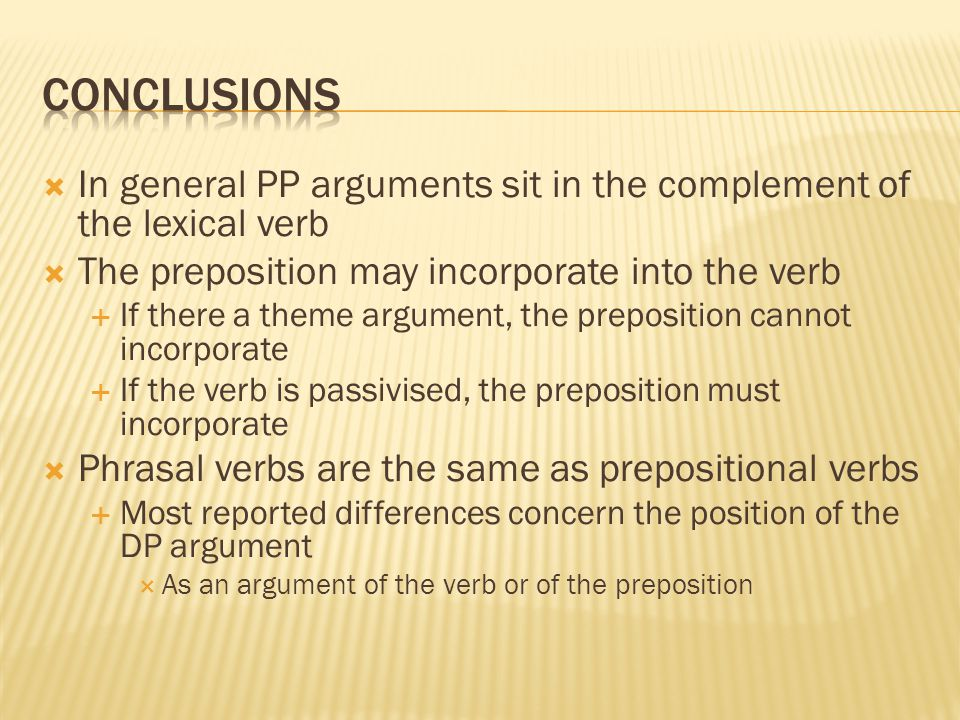Conclusions In general PP arguments sit in the complement of the lexical verb. The preposition may incorporate into the verb.