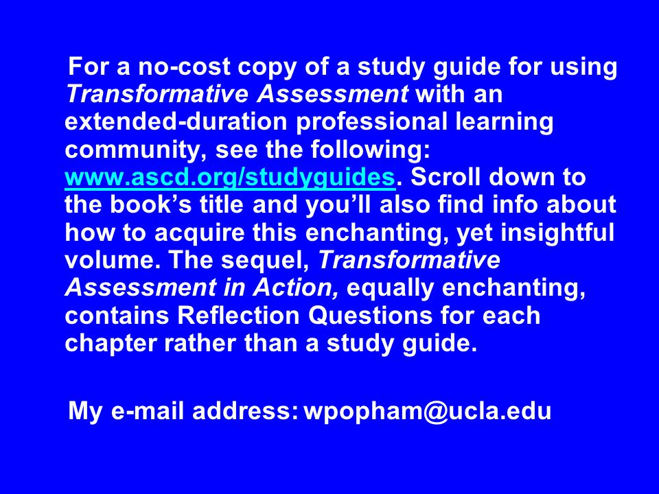 For a no-cost copy of a study guide for using Transformative Assessment with an extended-duration professional learning community, see the following: www.ascd.org/studyguides. Scroll down to the book's title and you'll also find info about how to acquire this enchanting, yet insightful volume. The sequel, Transformative Assessment in Action, equally enchanting, contains Reflection Questions for each chapter rather than a study guide.