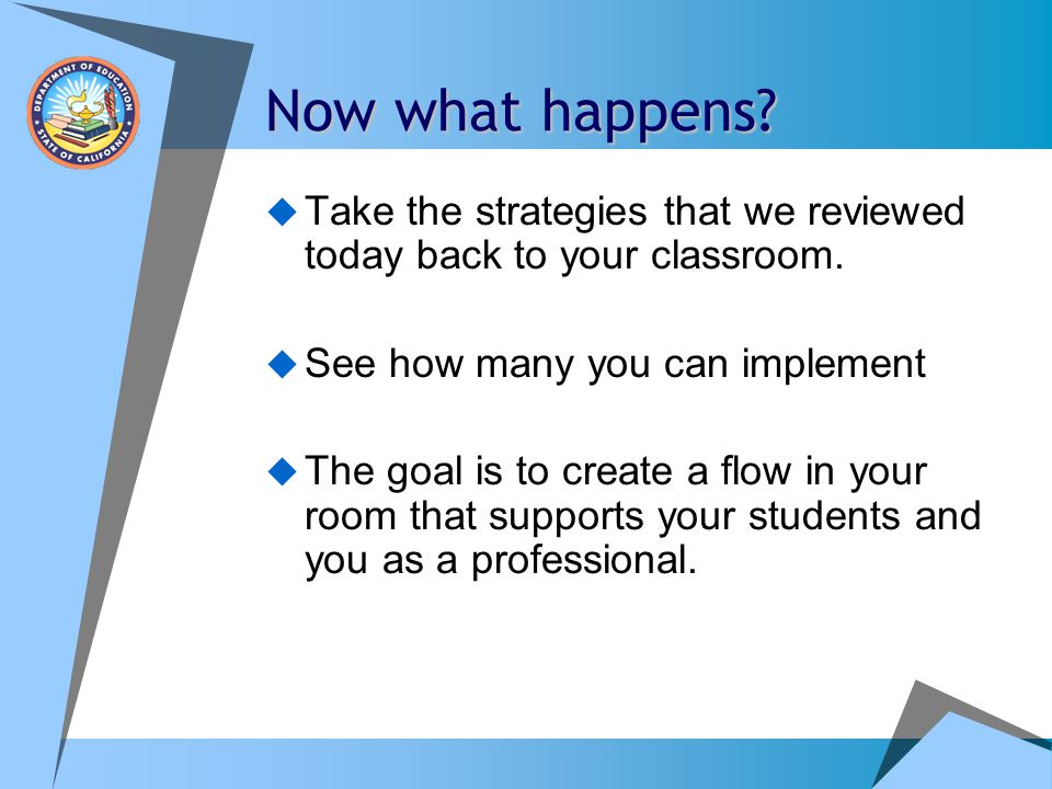 Now what happens Take the strategies that we reviewed today back to your classroom. See how many you can implement.