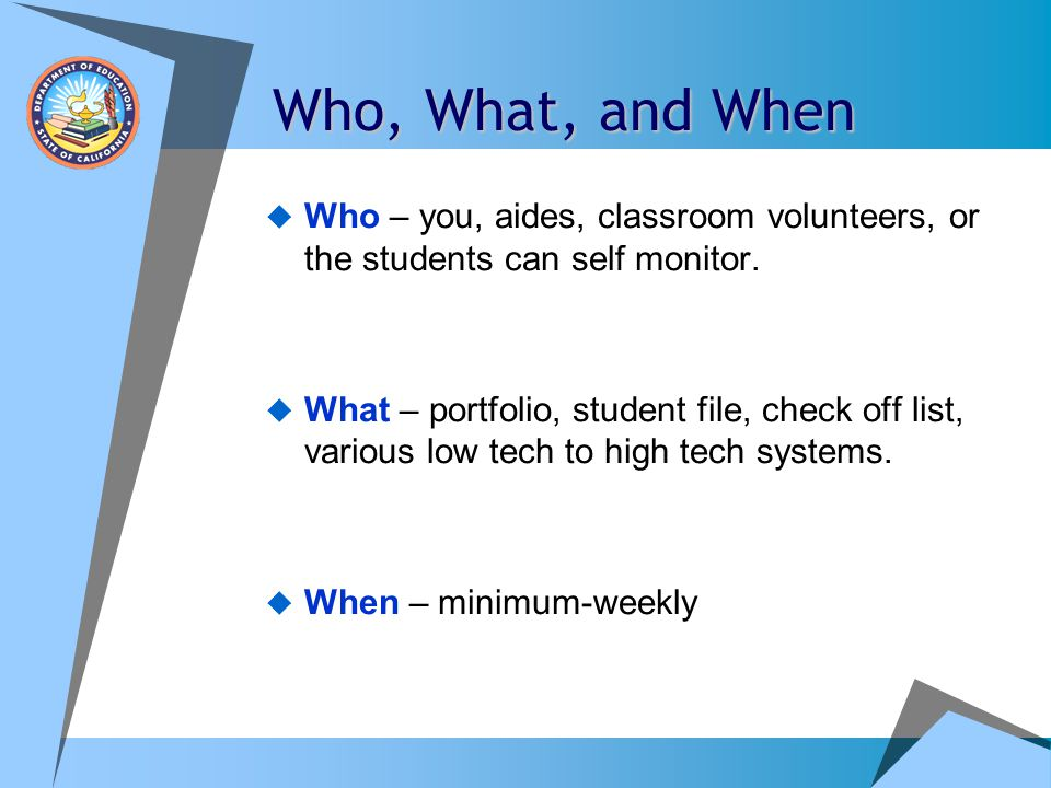 Who, What, and When Who – you, aides, classroom volunteers, or the students can self monitor.