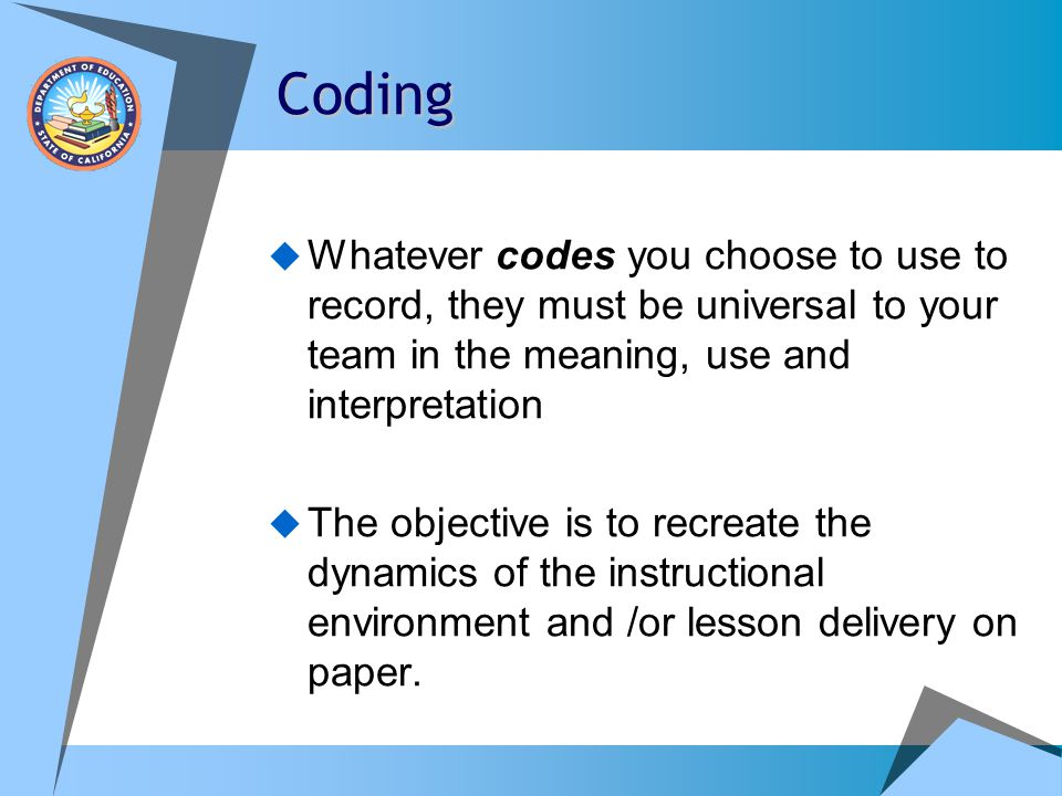 Coding Whatever codes you choose to use to record, they must be universal to your team in the meaning, use and interpretation.