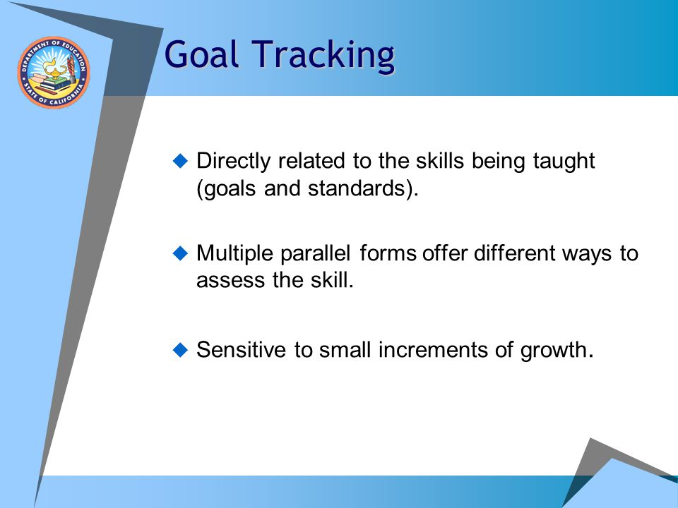 Goal Tracking Directly related to the skills being taught (goals and standards). Multiple parallel forms offer different ways to assess the skill.