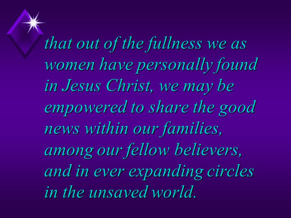 that out of the fullness we as women have personally found in Jesus Christ, we may be empowered to share the good news within our families, among our fellow believers, and in ever expanding circles in the unsaved world.