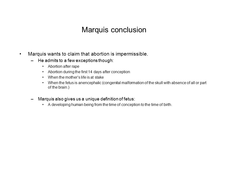 Marquis conclusion Marquis wants to claim that abortion is impermissible. He admits to a few exceptions though: