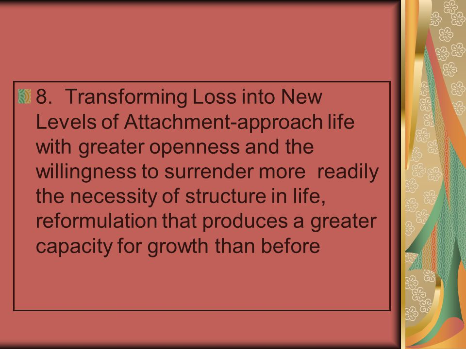 8. Transforming Loss into New Levels of Attachment-approach life with greater openness and the willingness to surrender more readily the necessity of structure in life, reformulation that produces a greater capacity for growth than before