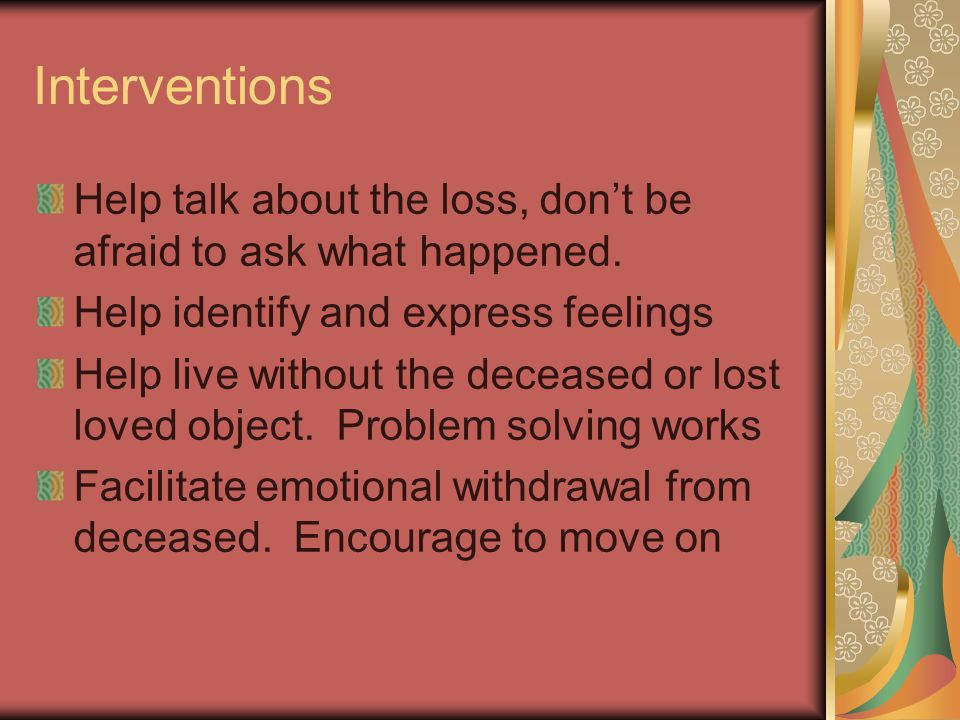 Interventions Help talk about the loss, don't be afraid to ask what happened. Help identify and express feelings.