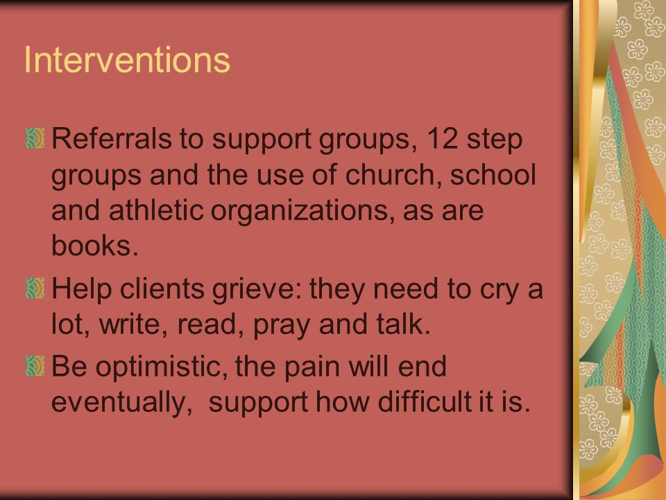 Interventions Referrals to support groups, 12 step groups and the use of church, school and athletic organizations, as are books.