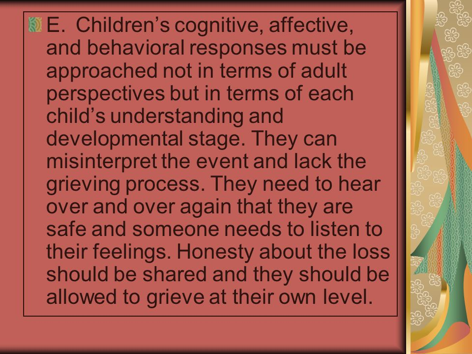 E. Children's cognitive, affective, and behavioral responses must be approached not in terms of adult perspectives but in terms of each child's understanding and developmental stage.