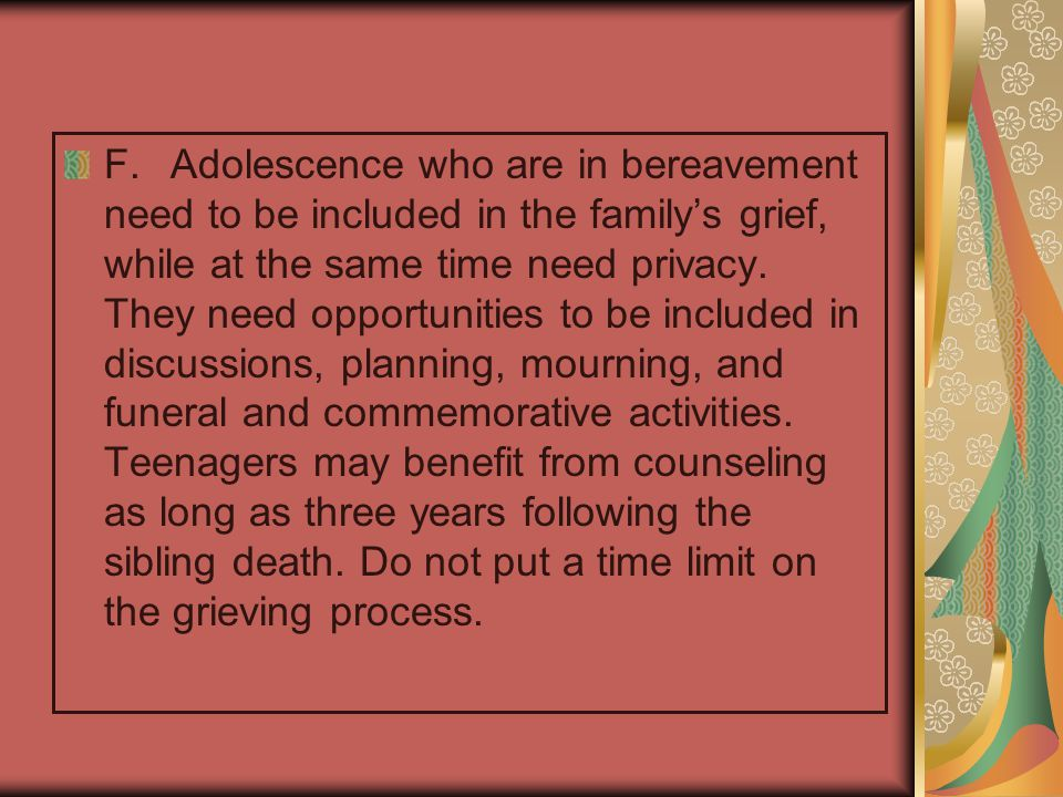 F. Adolescence who are in bereavement need to be included in the family's grief, while at the same time need privacy.
