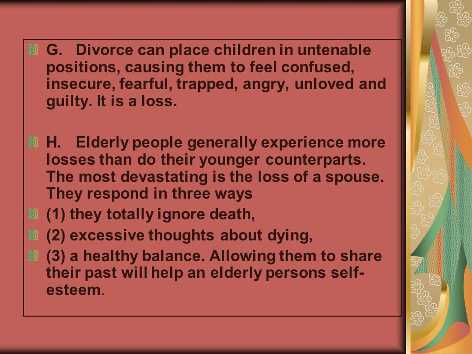 G. Divorce can place children in untenable positions, causing them to feel confused, insecure, fearful, trapped, angry, unloved and guilty. It is a loss.
