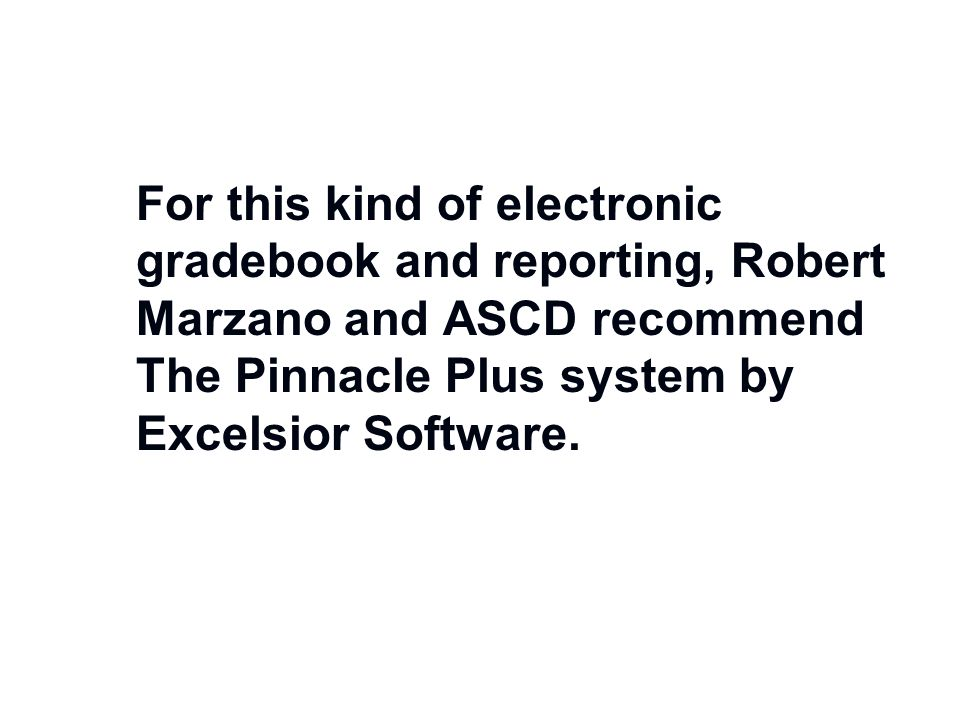 For this kind of electronic gradebook and reporting, Robert Marzano and ASCD recommend The Pinnacle Plus system by Excelsior Software.
