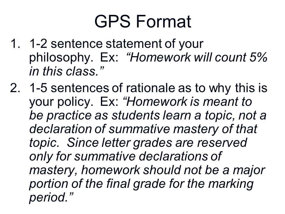 GPS Format 1-2 sentence statement of your philosophy. Ex: Homework will count 5% in this class.