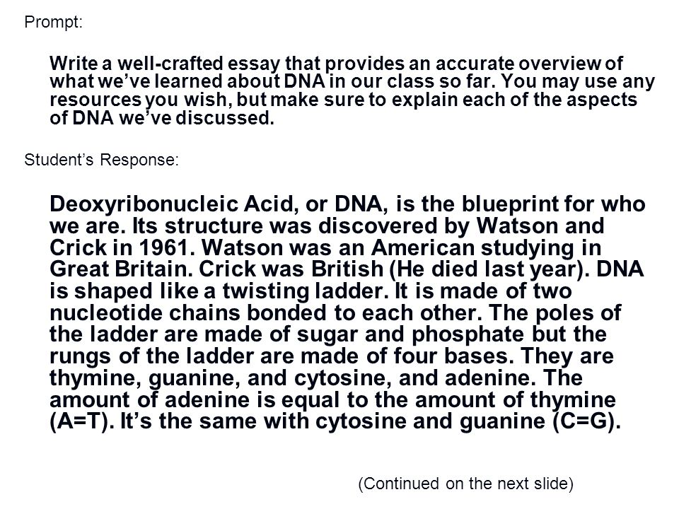 Prompt: Write a well-crafted essay that provides an accurate overview of what we've learned about DNA in our class so far. You may use any resources you wish, but make sure to explain each of the aspects of DNA we've discussed. Student's Response: Deoxyribonucleic Acid, or DNA, is the blueprint for who we are. Its structure was discovered by Watson and Crick in 1961. Watson was an American studying in Great Britain. Crick was British (He died last year). DNA is shaped like a twisting ladder. It is made of two nucleotide chains bonded to each other. The poles of the ladder are made of sugar and phosphate but the rungs of the ladder are made of four bases. They are thymine, guanine, and cytosine, and adenine. The amount of adenine is equal to the amount of thymine (A=T). It's the same with cytosine and guanine (C=G).
