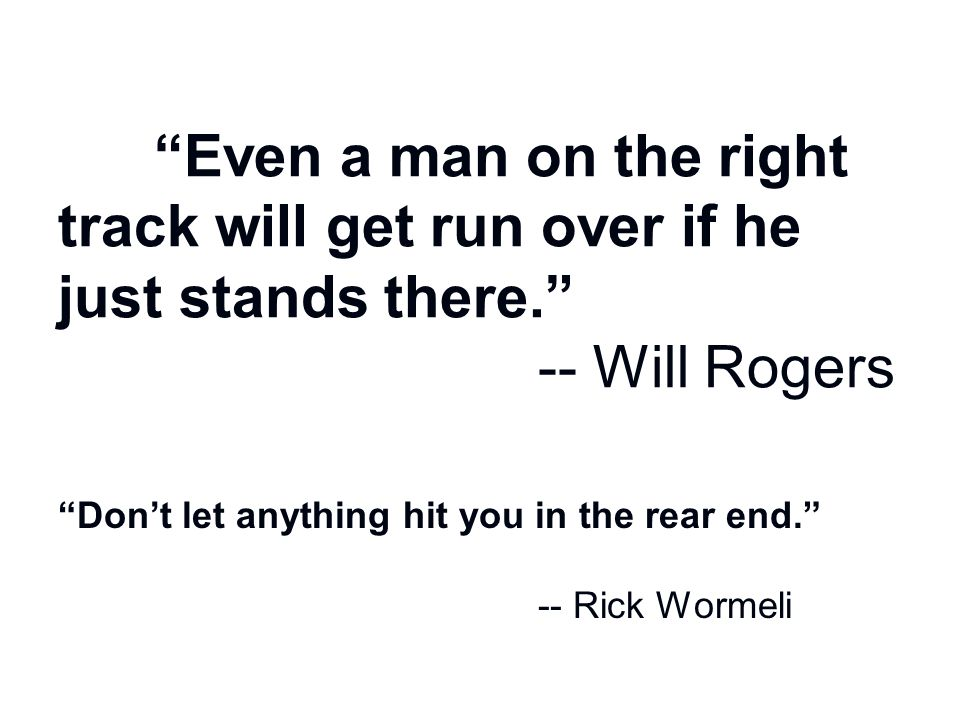 Even a man on the right track will get run over if he just stands there. -- Will Rogers