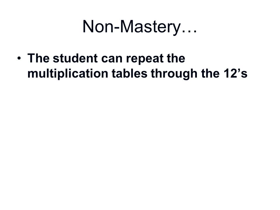 Non-Mastery… The student can repeat the multiplication tables through the 12's