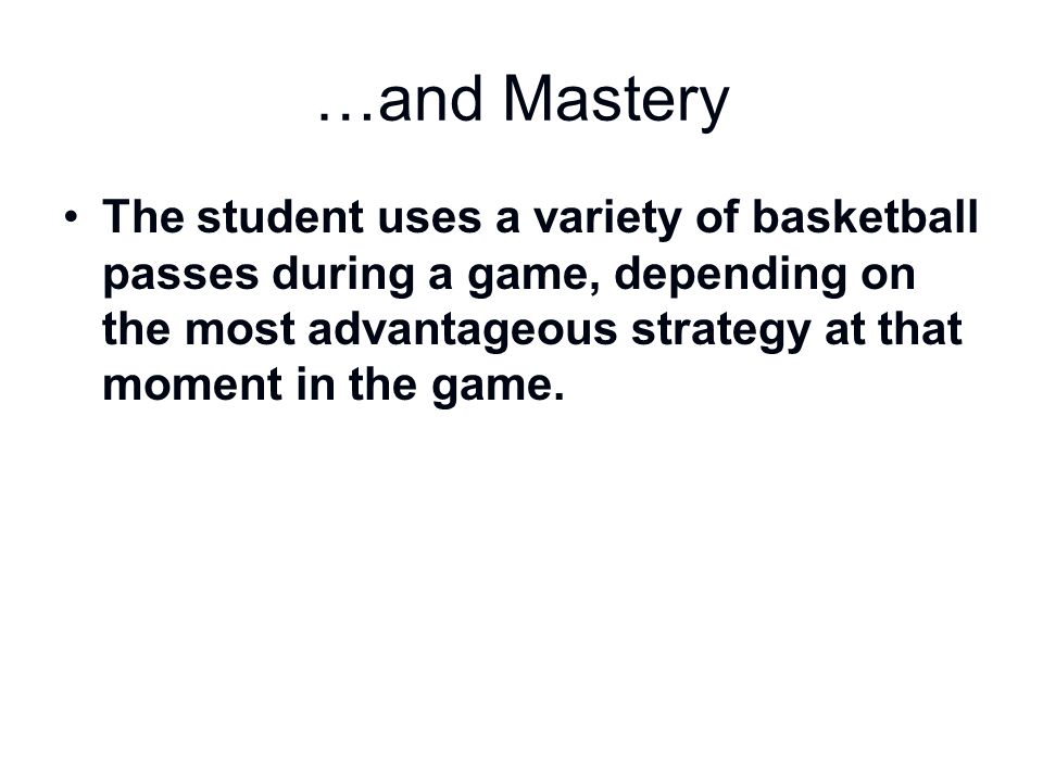 …and Mastery The student uses a variety of basketball passes during a game, depending on the most advantageous strategy at that moment in the game.
