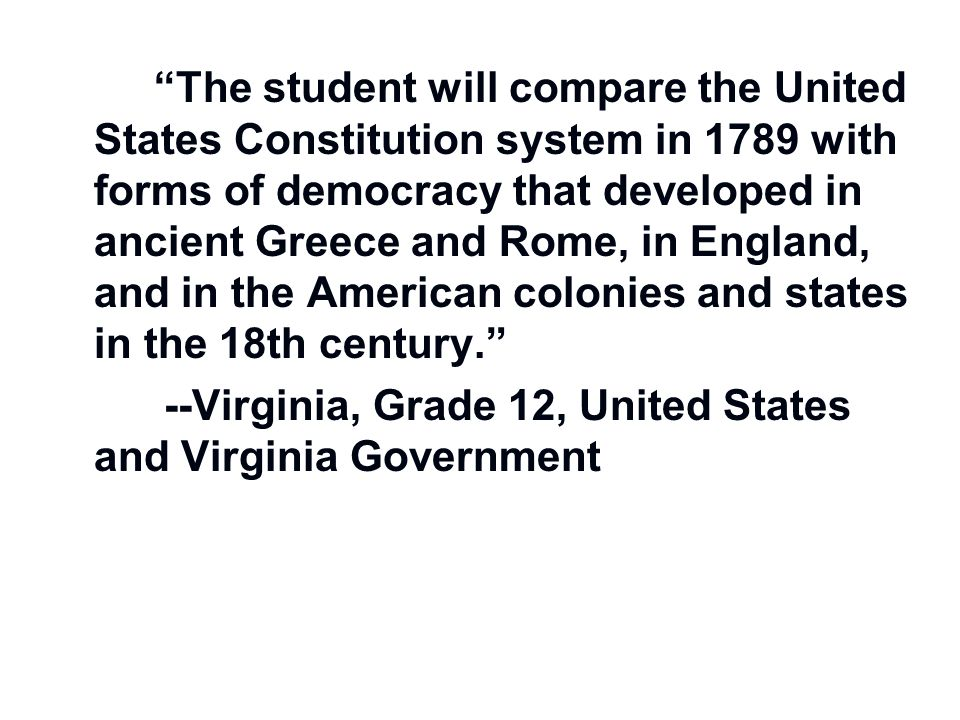 The student will compare the United States Constitution system in 1789 with forms of democracy that developed in ancient Greece and Rome, in England, and in the American colonies and states in the 18th century.