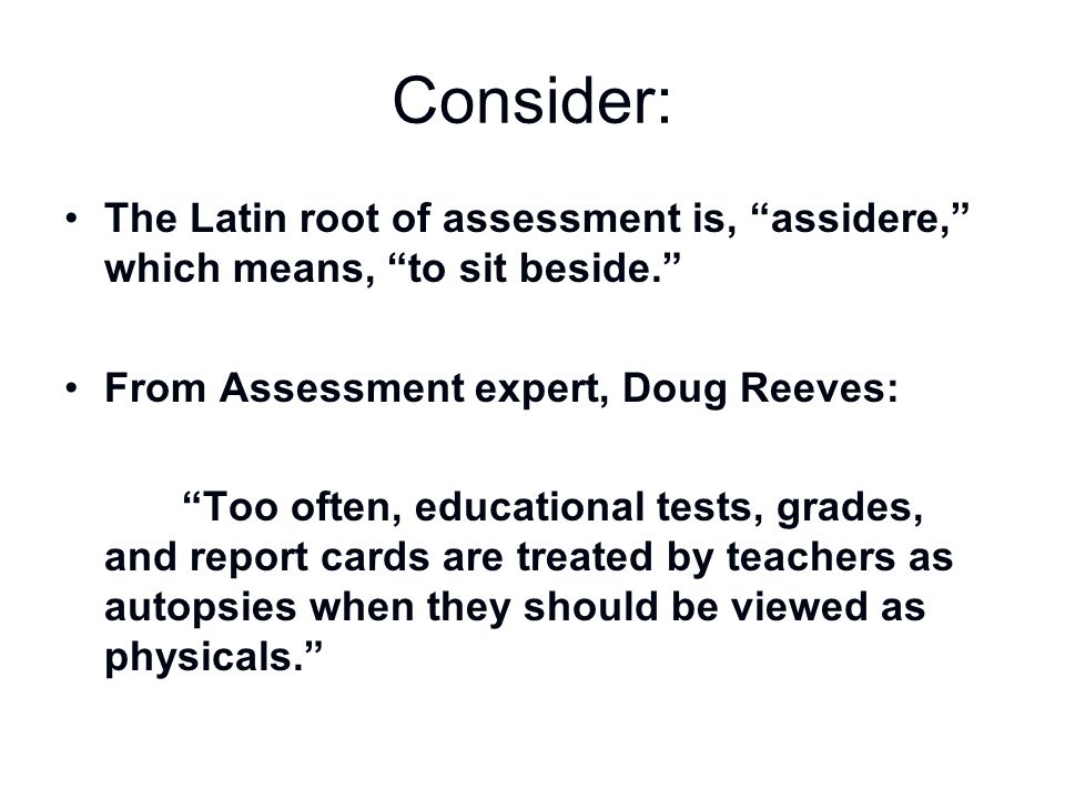 Consider: The Latin root of assessment is, assidere, which means, to sit beside. From Assessment expert, Doug Reeves: