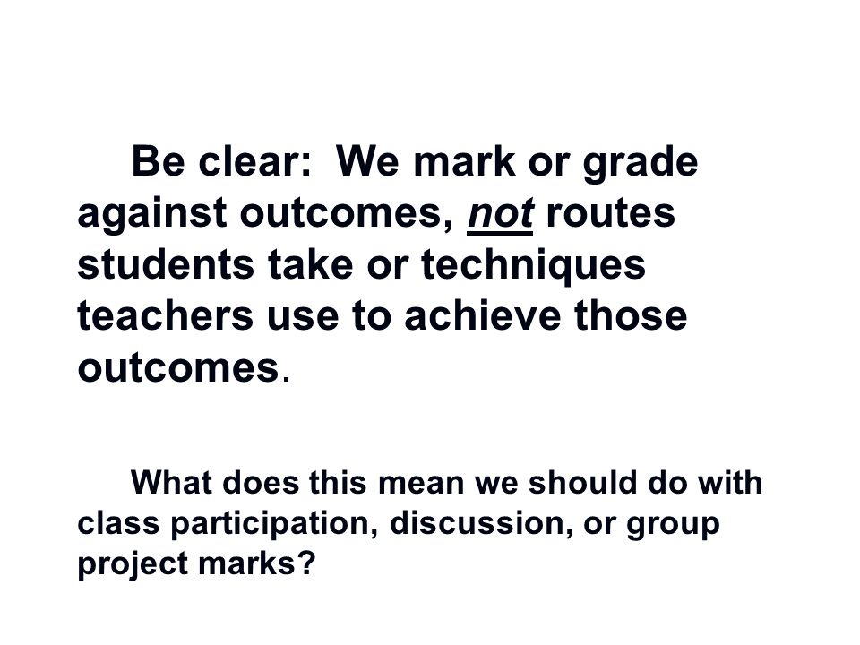 Be clear: We mark or grade against outcomes, not routes students take or techniques teachers use to achieve those outcomes.