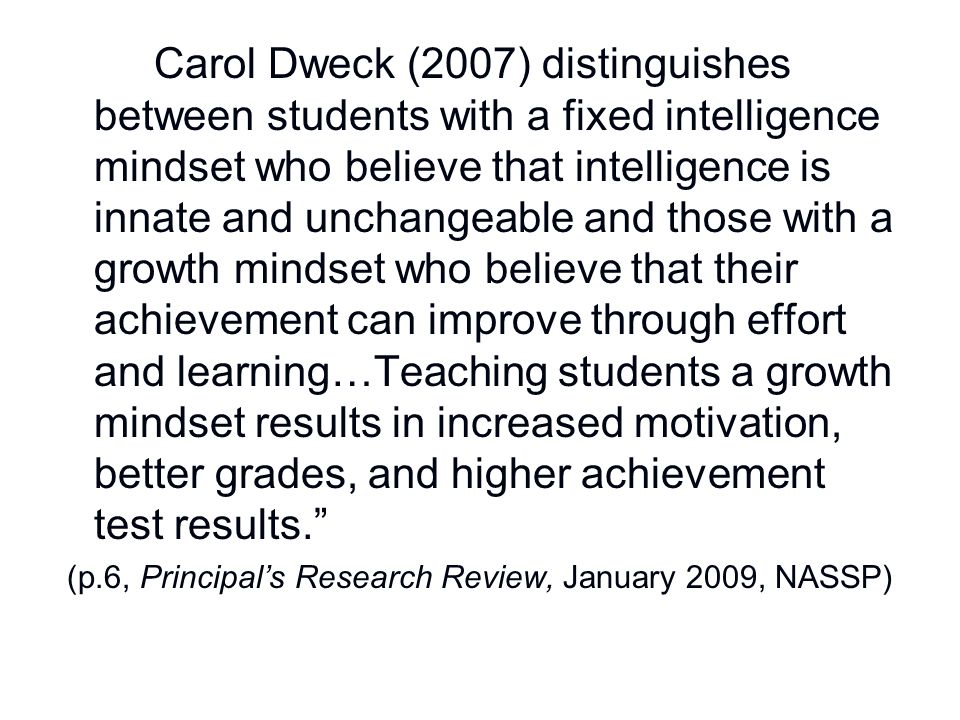 Carol Dweck (2007) distinguishes between students with a fixed intelligence mindset who believe that intelligence is innate and unchangeable and those with a growth mindset who believe that their achievement can improve through effort and learning…Teaching students a growth mindset results in increased motivation, better grades, and higher achievement test results.