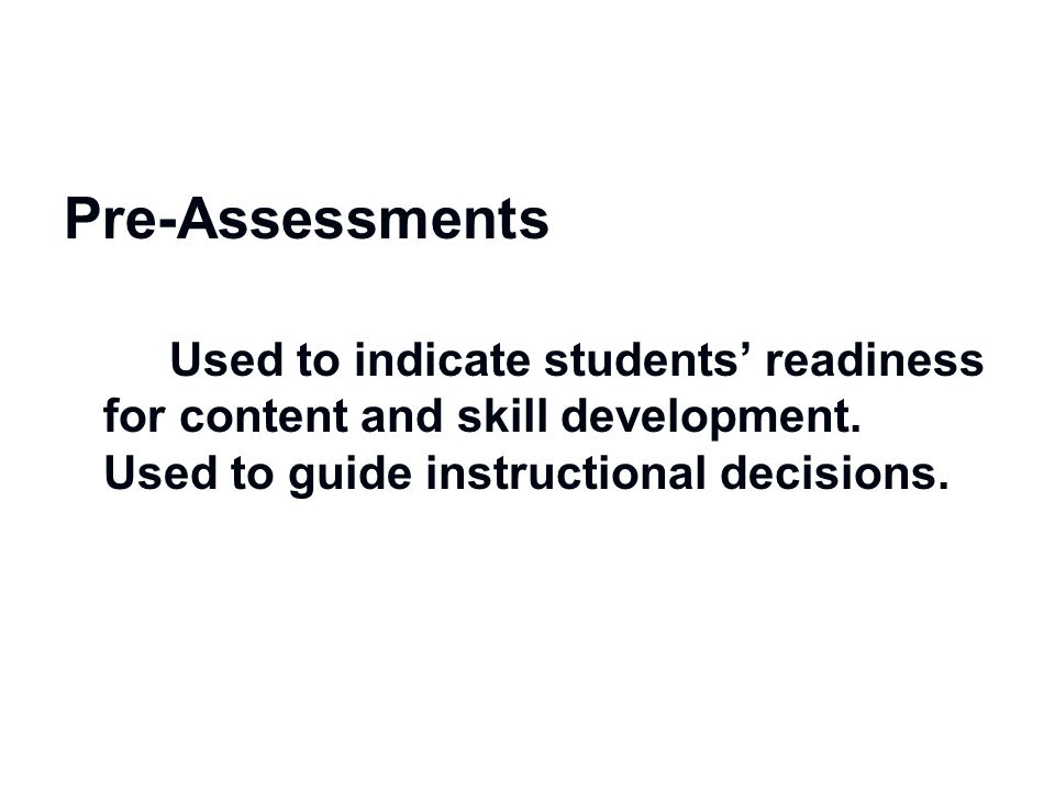 Pre-Assessments Used to indicate students' readiness for content and skill development.