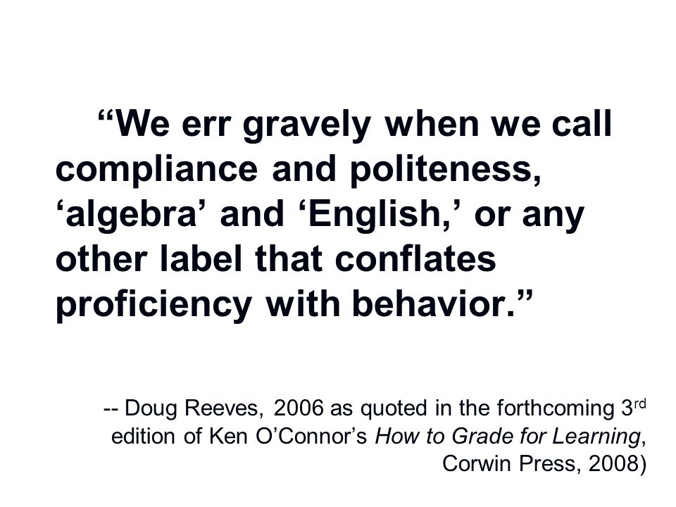 We err gravely when we call compliance and politeness, 'algebra' and 'English,' or any other label that conflates proficiency with behavior. -- Doug Reeves, 2006 as quoted in the forthcoming 3rd edition of Ken O'Connor's How to Grade for Learning, Corwin Press, 2008)