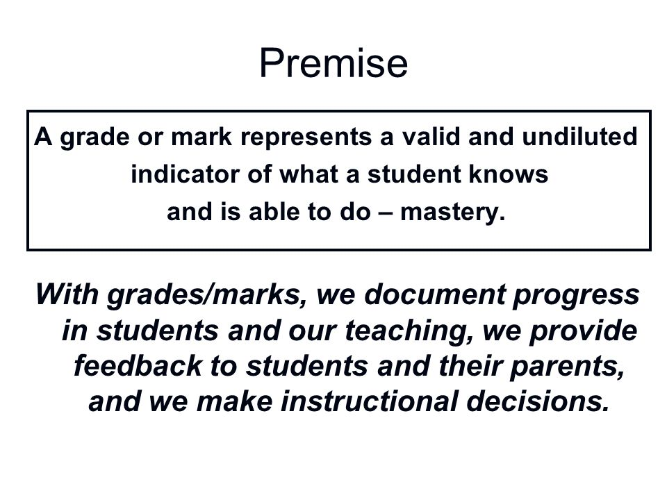 Premise A grade or mark represents a valid and undiluted. indicator of what a student knows. and is able to do – mastery.