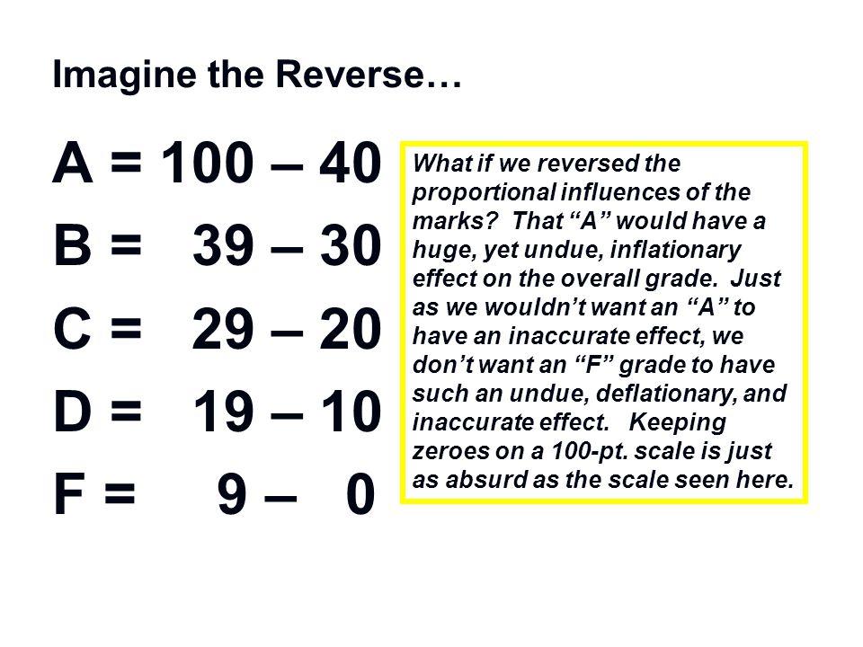 Imagine the Reverse… A = 100 – 40. B = 39 – 30. C = 29 – 20. D = 19 – 10. F = 9 – 0.