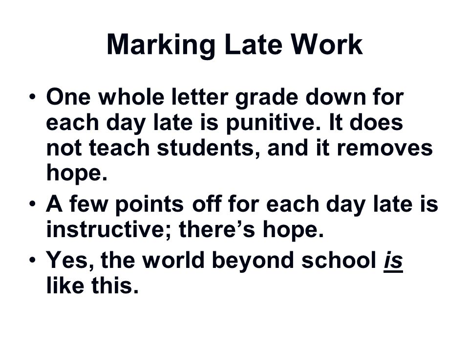 Marking Late Work One whole letter grade down for each day late is punitive. It does not teach students, and it removes hope.