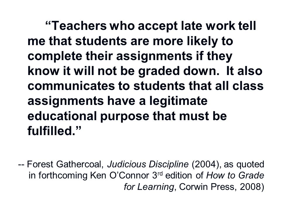 Teachers who accept late work tell me that students are more likely to complete their assignments if they know it will not be graded down. It also communicates to students that all class assignments have a legitimate educational purpose that must be fulfilled.