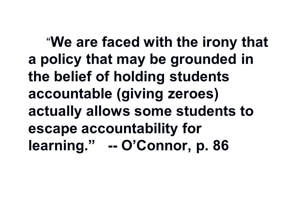 We are faced with the irony that a policy that may be grounded in the belief of holding students accountable (giving zeroes) actually allows some students to escape accountability for learning. -- O'Connor, p.