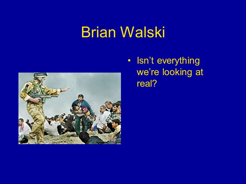 Brian Walski Isn't everything we're looking at real