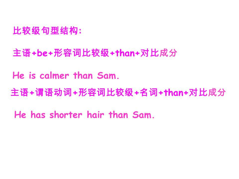比较级句型结构: 主语+be+形容词比较级+than+对比成分. He is calmer than Sam.