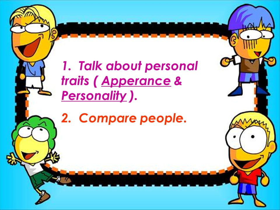 1. Talk about personal traits ( Apperance & Personality ).