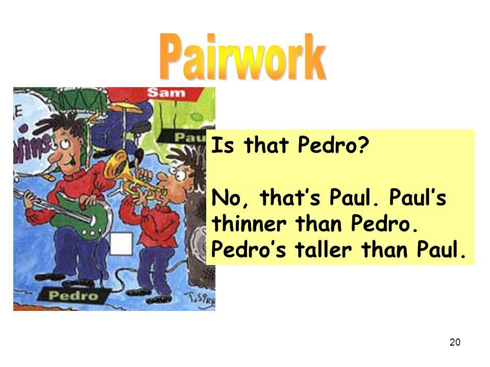 Pairwork Is that Pedro No, that's Paul. Paul's thinner than Pedro.