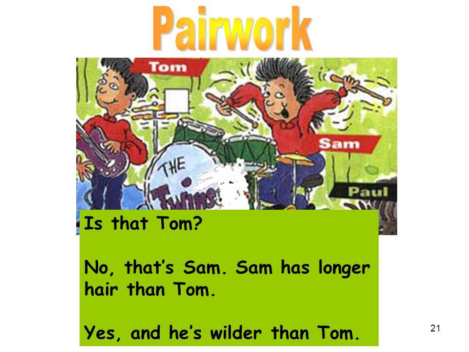 Pairwork Is that Tom No, that's Sam. Sam has longer hair than Tom.