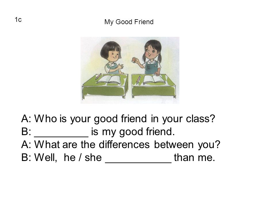 A: Who is your good friend in your class
