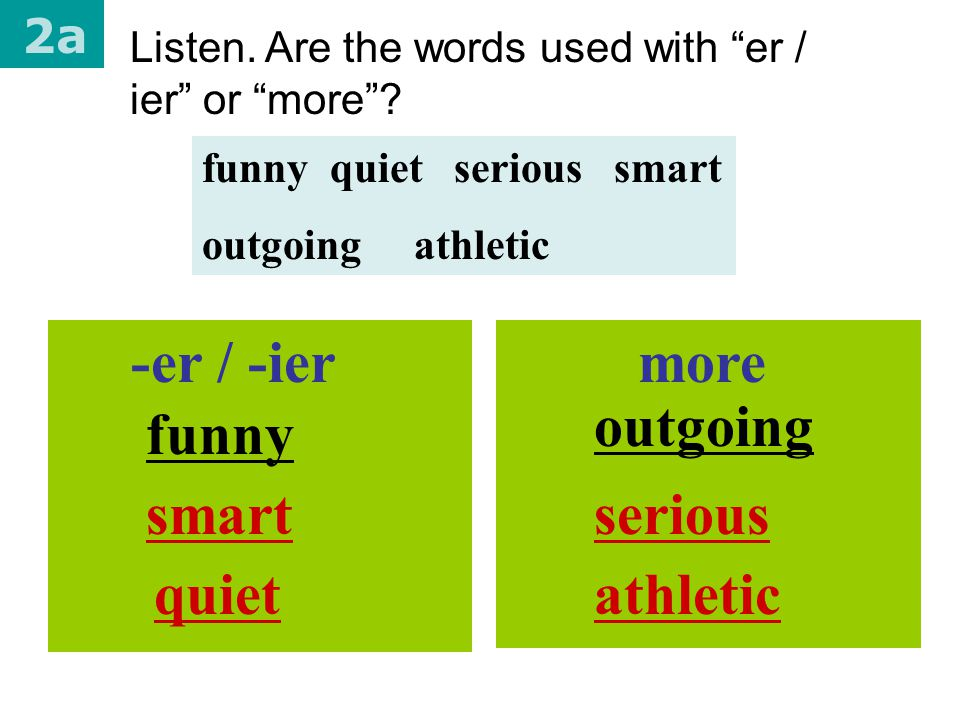 -er / -ier more outgoing funny smart serious quiet athletic 2a