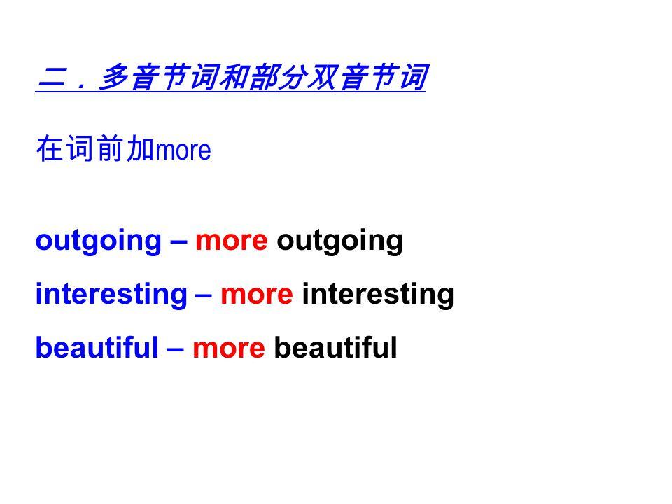 二.多音节词和部分双音节词 在词前加more. outgoing – more outgoing.