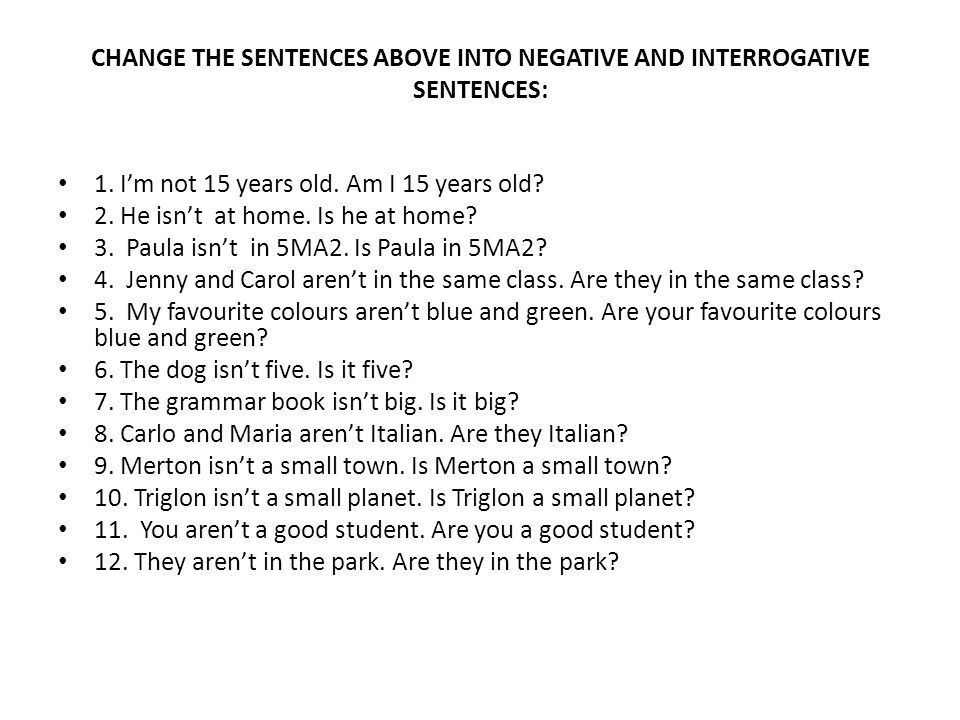 CHANGE THE SENTENCES ABOVE INTO NEGATIVE AND INTERROGATIVE SENTENCES: