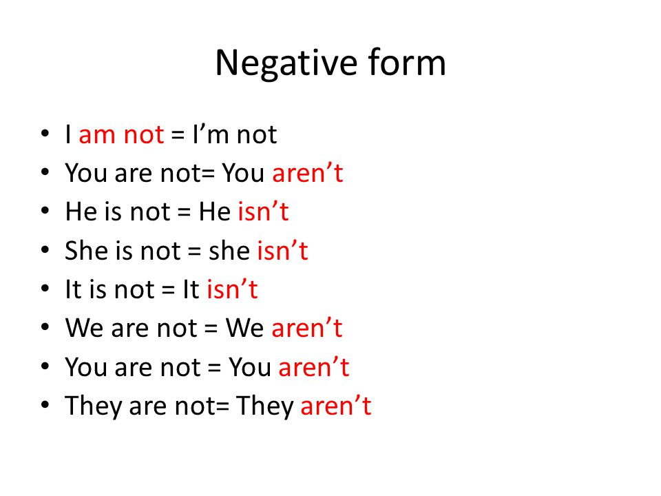 Negative form I am not = I'm not You are not= You aren't