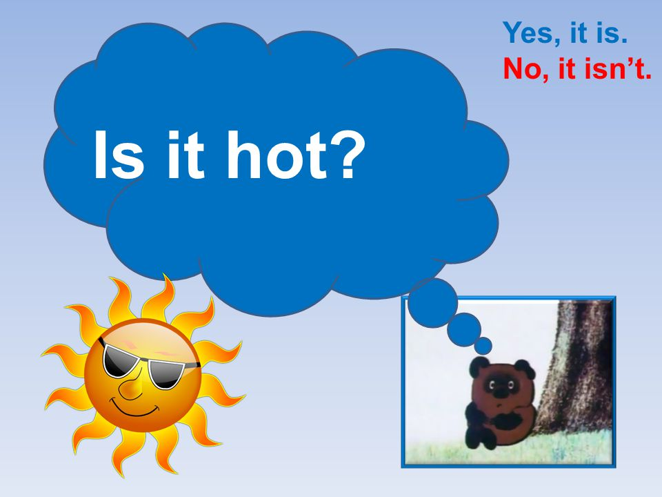 Yes, it is. No, it isn't. Is it hot